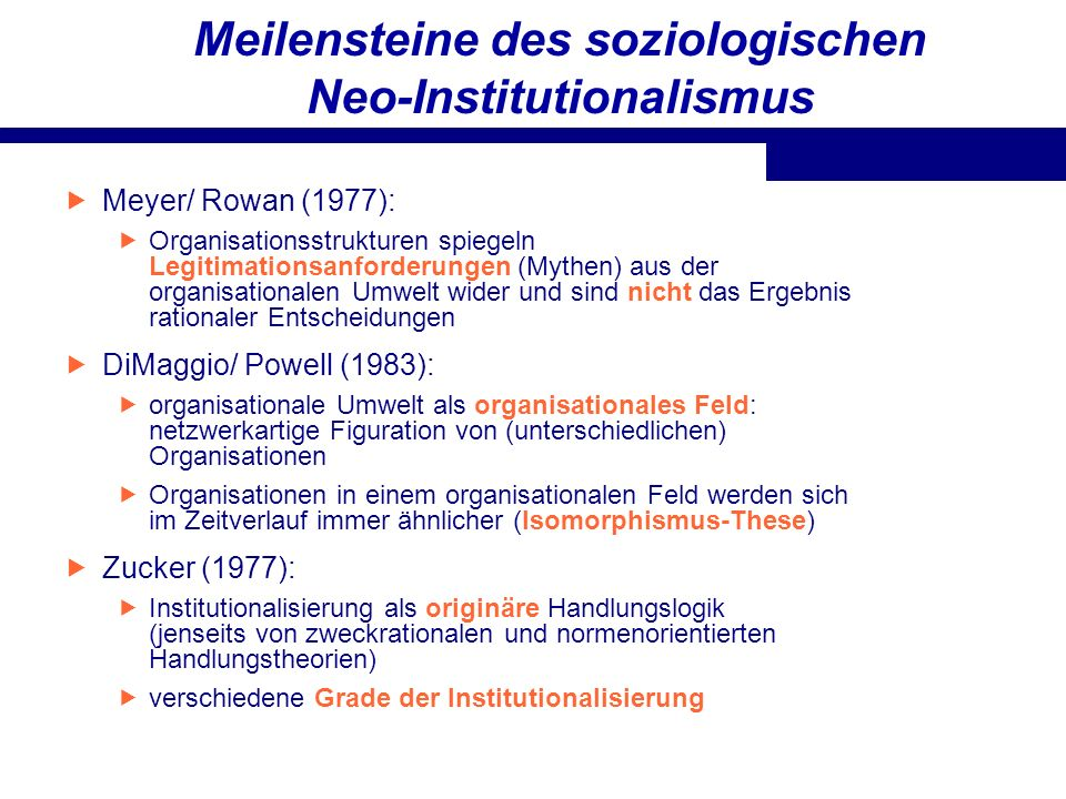Meilensteine des soziologischen Neo-Institutionalismus Meyer/ Rowan (1977): Organisationsstrukturen spiegeln Legitimationsanforderungen (Mythen) aus d