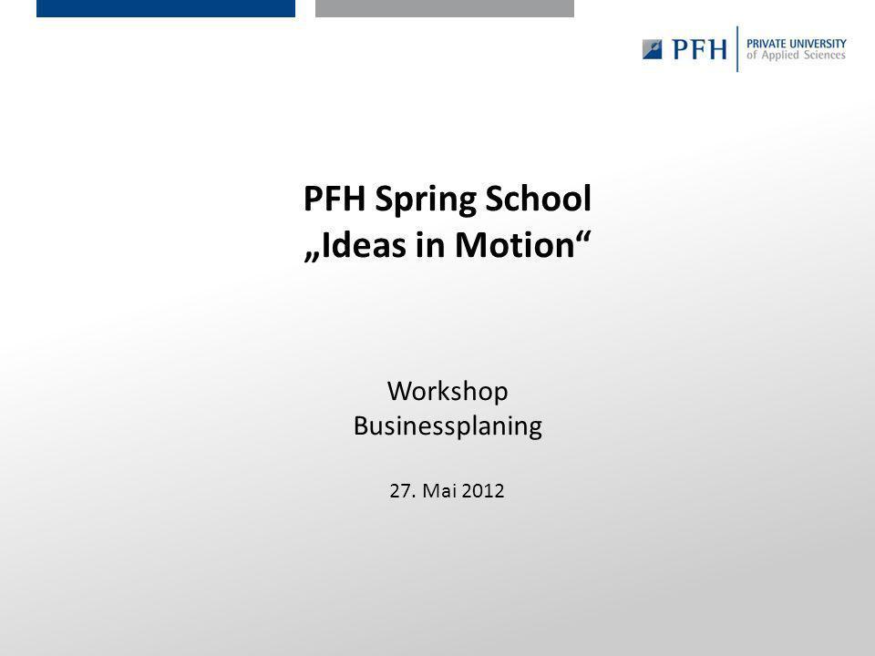 Seite 1 Hier ist Platz für den Namen des Referenten, Semesterangaben, Studienfach etc. PFH Spring School Ideas in Motion Workshop Businessplaning 27.