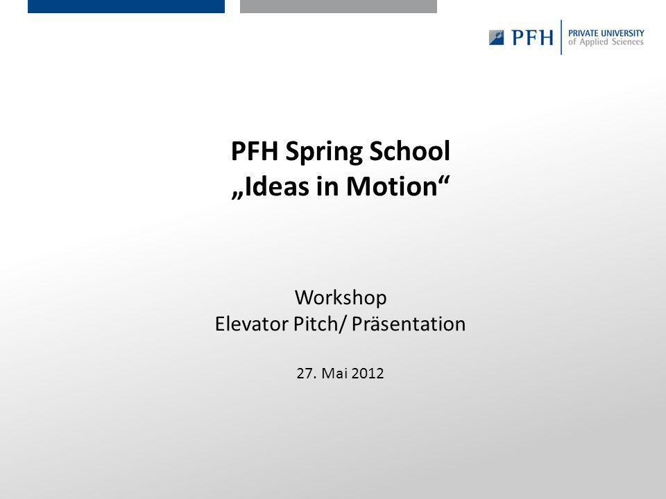 Seite 42 Hier ist Platz für den Namen des Referenten, Semesterangaben, Studienfach etc. PFH Spring School Ideas in Motion Workshop Elevator Pitch/ Prä