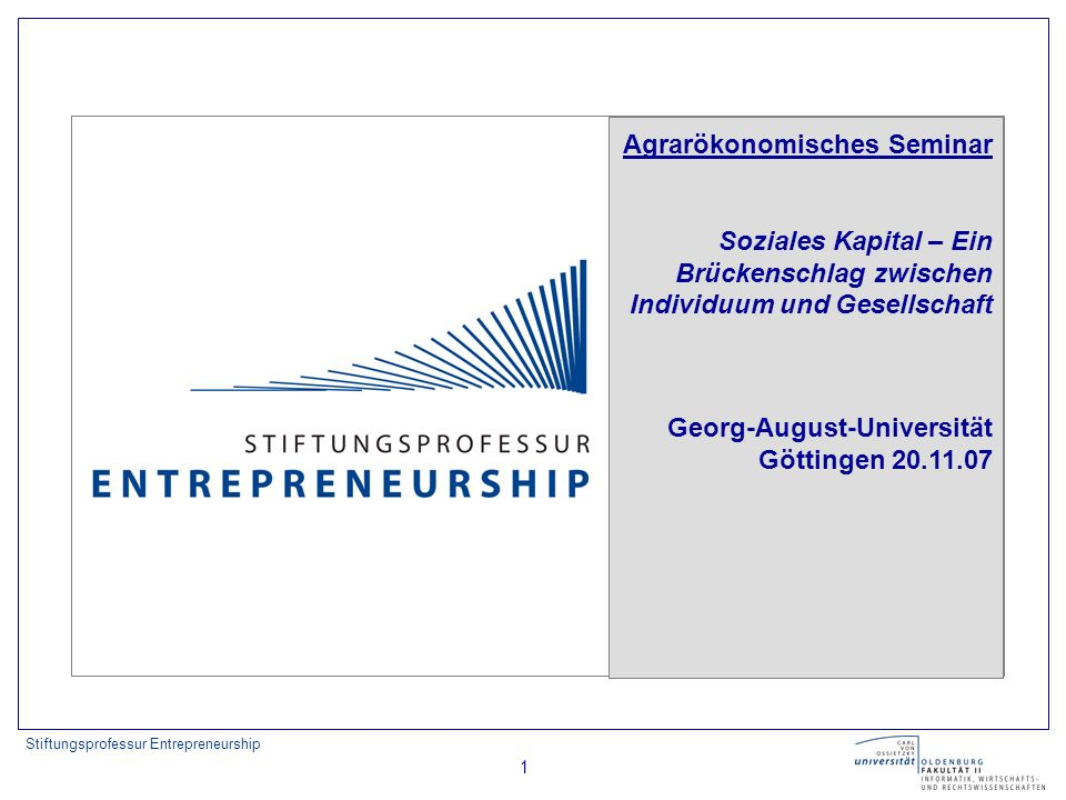 Stiftungsprofessur Entrepreneurship 22 Social capital here refers to features of social organization, such as trust, norms and networks that can improve the efficiency of society by facilitating coordinated actions.