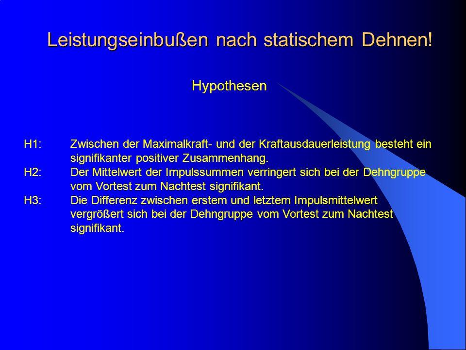 Leistungseinbußen nach statischem Dehnen! Hypothesen H1:Zwischen der Maximalkraft- und der Kraftausdauerleistung besteht ein signifikanter positiver Z