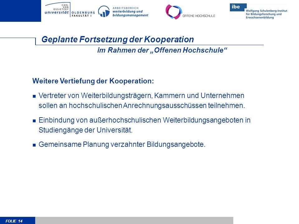 FOLIE 14 Geplante Fortsetzung der Kooperation Weitere Vertiefung der Kooperation: Vertreter von Weiterbildungsträgern, Kammern und Unternehmen sollen an hochschulischen Anrechnungsausschüssen teilnehmen.
