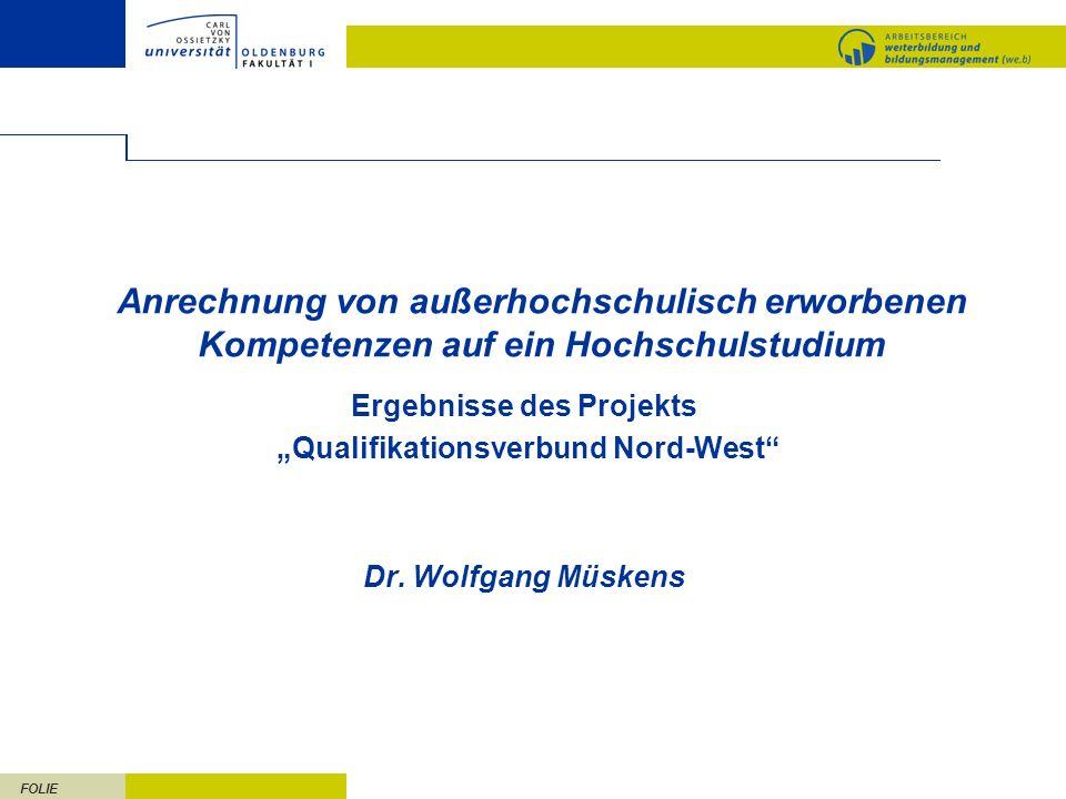 FOLIE Anrechnung von außerhochschulisch erworbenen Kompetenzen auf ein Hochschulstudium Ergebnisse des Projekts Qualifikationsverbund Nord-West Dr. Wo