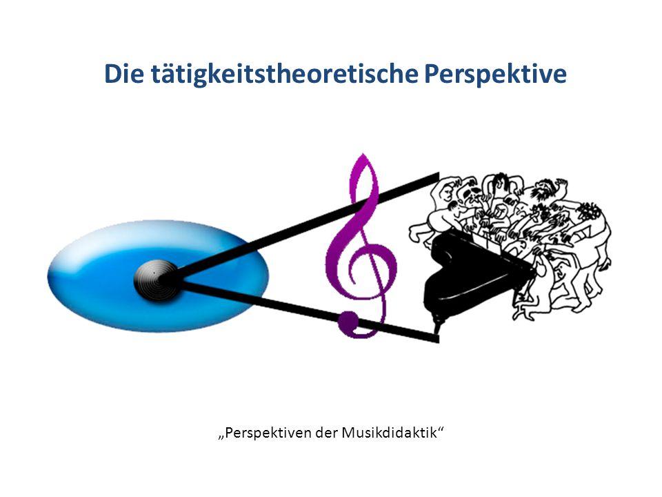 Die tätigkeitstheoretische Perspektive Perspektiven der Musikdidaktik