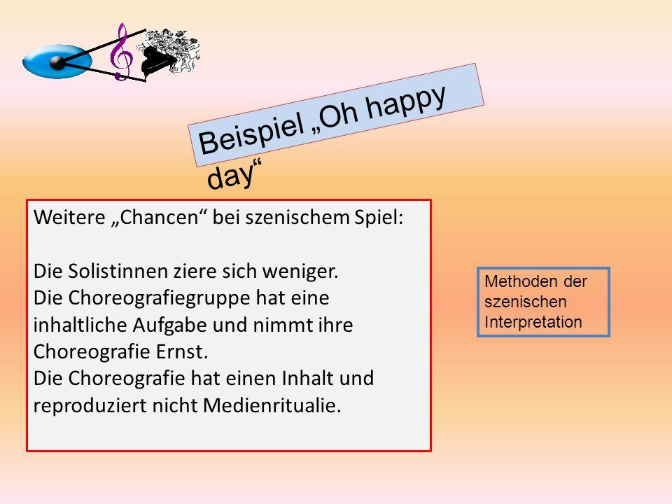 Beispiel Oh happy day Methoden der szenischen Interpretation Weitere Chancen bei szenischem Spiel: Die Solistinnen ziere sich weniger. Die Choreografi