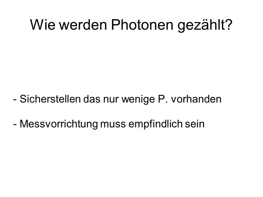 Wie werden Photonen gezählt? - Sicherstellen das nur wenige P. vorhanden - Messvorrichtung muss empfindlich sein