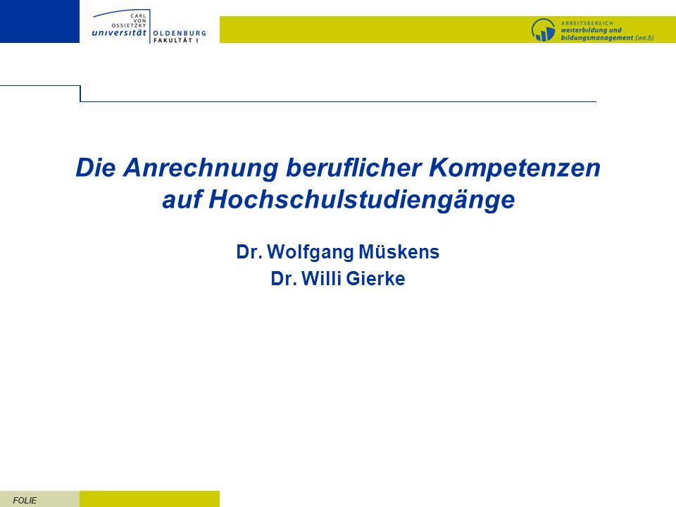FOLIE Die Anrechnung beruflicher Kompetenzen auf Hochschulstudiengänge Dr. Wolfgang Müskens Dr. Willi Gierke