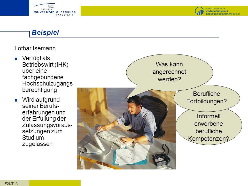 FOLIE 11 Informell erworbene berufliche Kompetenzen? Berufliche Fortbildungen? Lothar Isemann Verfügt als Betriebswirt (IHK) über eine fachgebundene H