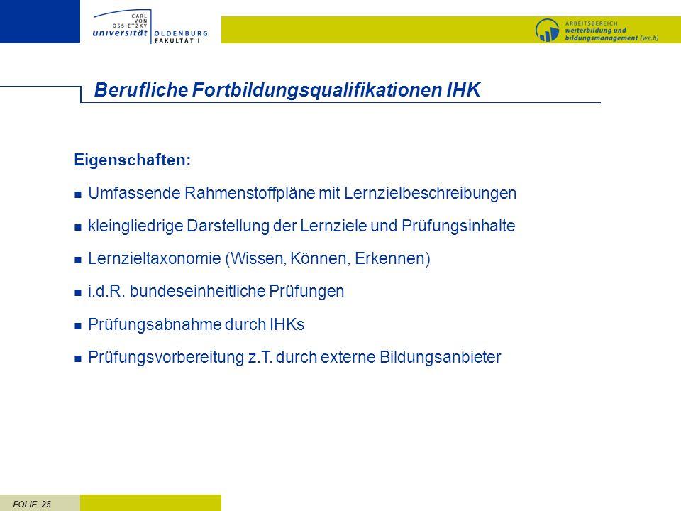 FOLIE 25 Berufliche Fortbildungsqualifikationen IHK Eigenschaften: Umfassende Rahmenstoffpläne mit Lernzielbeschreibungen kleingliedrige Darstellung der Lernziele und Prüfungsinhalte Lernzieltaxonomie (Wissen, Können, Erkennen) i.d.R.