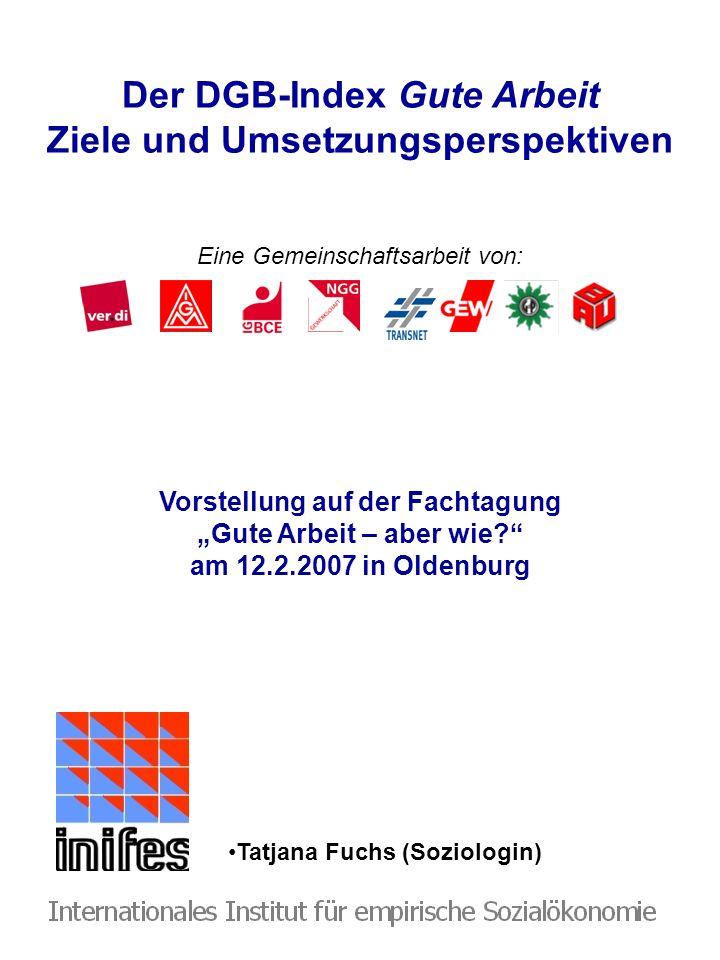 Der DGB-Index Gute Arbeit Ziele und Umsetzungsperspektiven Eine Gemeinschaftsarbeit von: Tatjana Fuchs (Soziologin) Vorstellung auf der Fachtagung Gut