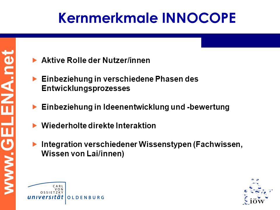www.GELENA.net Kernmerkmale INNOCOPE Aktive Rolle der Nutzer/innen Einbeziehung in verschiedene Phasen des Entwicklungsprozesses Einbeziehung in Ideenentwicklung und -bewertung Wiederholte direkte Interaktion Integration verschiedener Wissenstypen (Fachwissen, Wissen von Lai/innen)