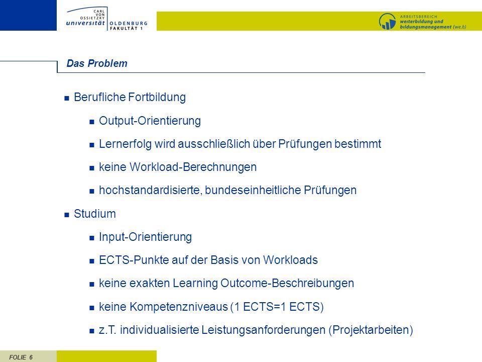 FOLIE 6 Das Problem Berufliche Fortbildung Output-Orientierung Lernerfolg wird ausschließlich über Prüfungen bestimmt keine Workload-Berechnungen hoch