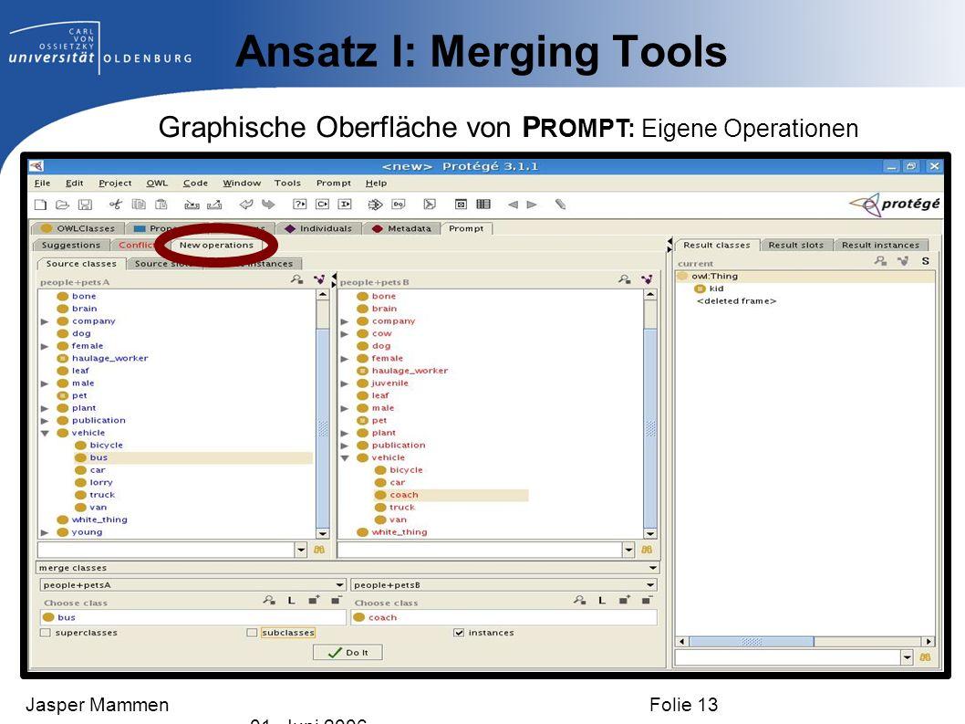 Ansatz I: Merging Tools Graphische Oberfläche von P ROMPT: Eigene Operationen Jasper Mammen Folie 13 01. Juni 2006