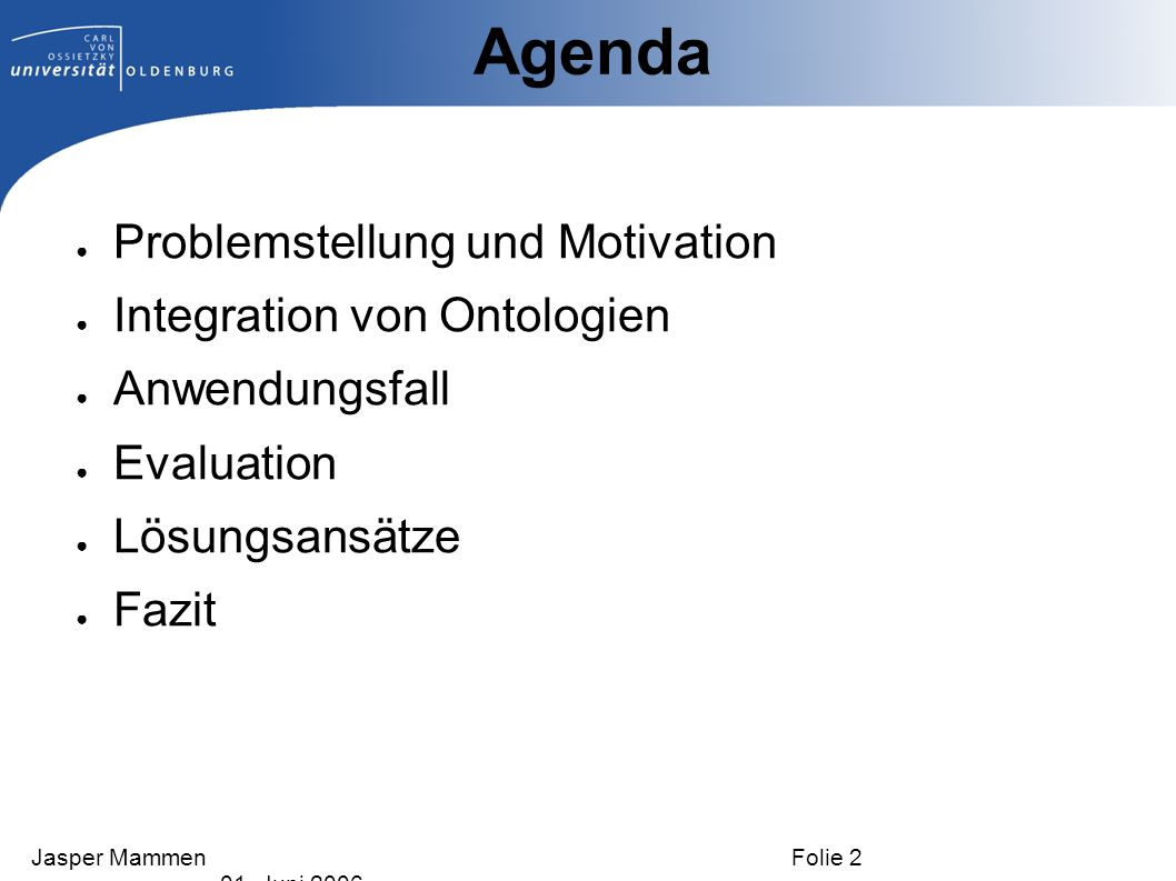 Problemstellung und Motivation Integration von Ontologien Anwendungsfall Evaluation Lösungsansätze Fazit Agenda Jasper Mammen Folie 2 01. Juni 2006