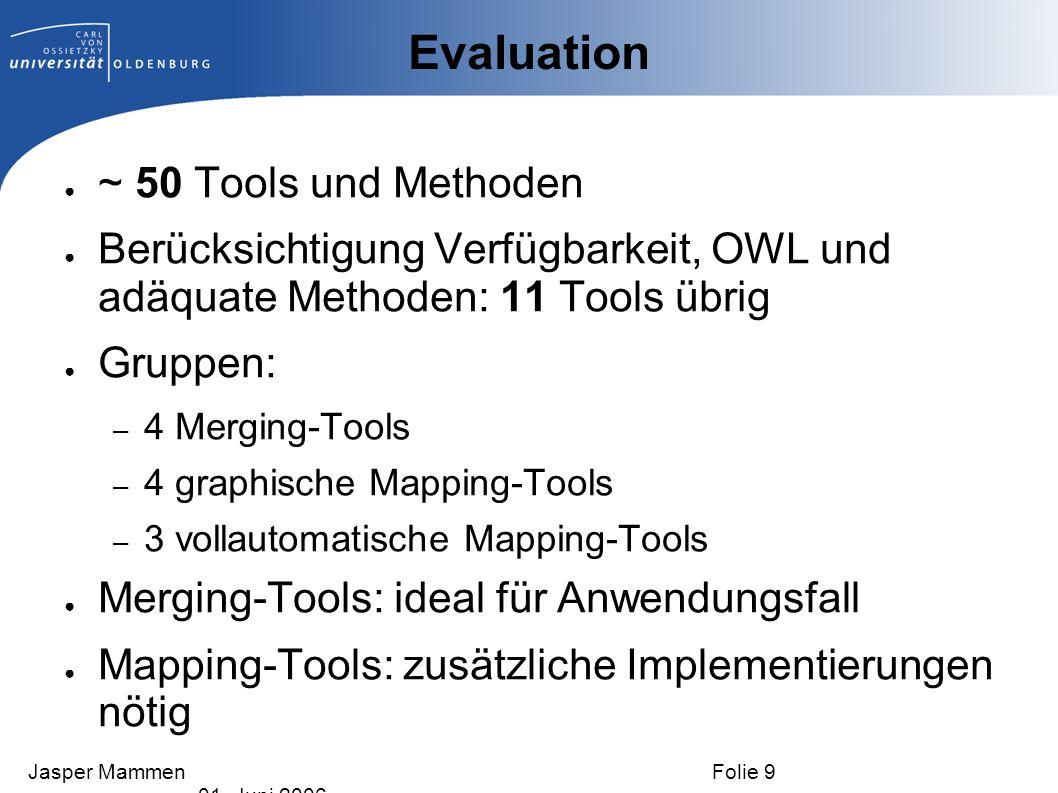 Ansatz I: Merging Tools Verwendung von P ROMPT Interaktiver Merging-Prozess, gute Usability Methoden der Matching-Algorithmen hilfreich für den Anwendungsfall Wiederverwendung von Mappings möglich Label werden nicht berücksichtigt Fokus von PROMPT liegt auf Reuse von Ontologien Jasper Mammen Folie 10 01.