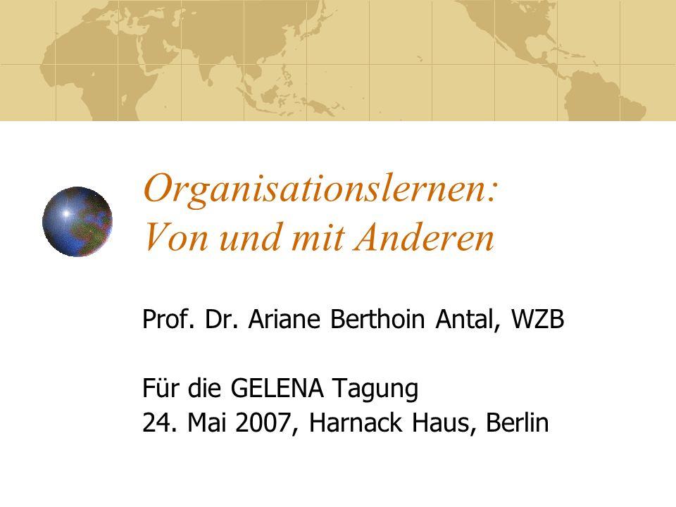 Organisationslernen: Von und mit Anderen Prof. Dr. Ariane Berthoin Antal, WZB Für die GELENA Tagung 24. Mai 2007, Harnack Haus, Berlin