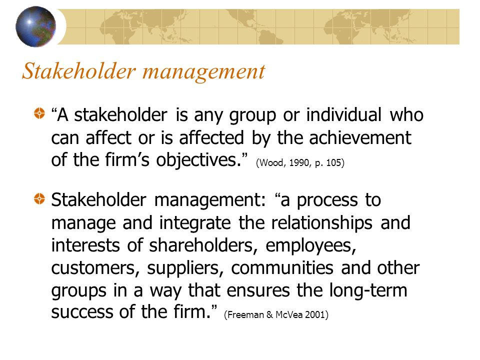 Stakeholder management A stakeholder is any group or individual who can affect or is affected by the achievement of the firms objectives. (Wood, 1990,