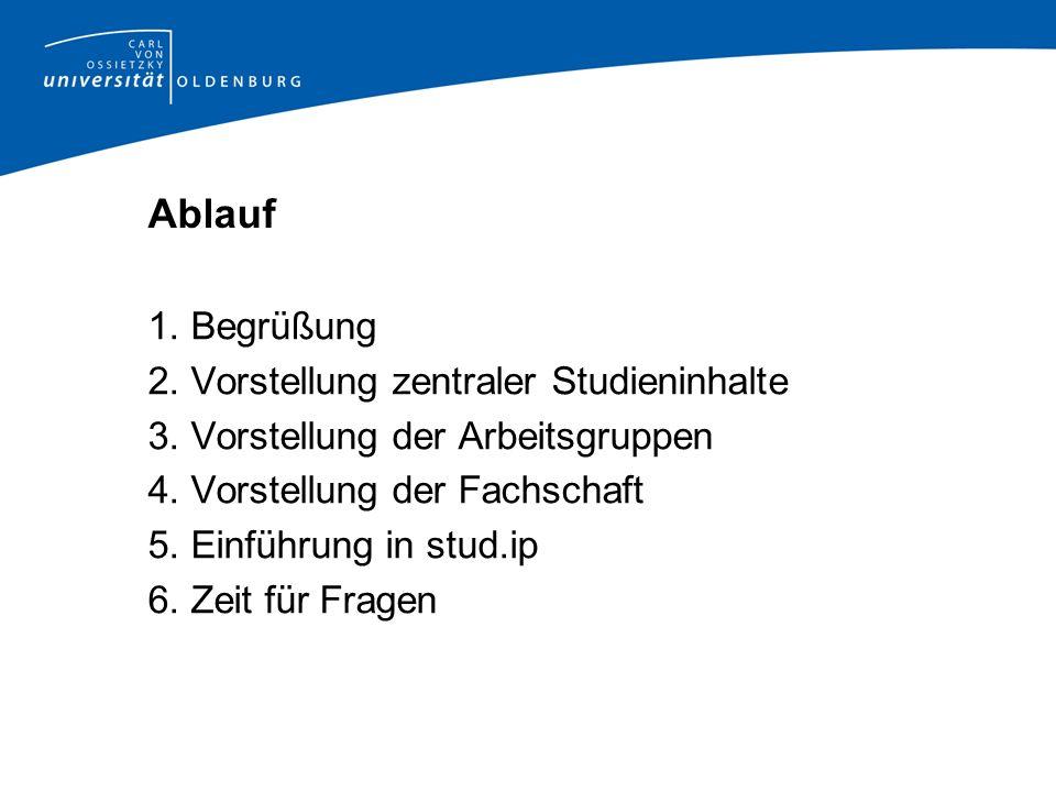 Ablauf 1. Begrüßung 2. Vorstellung zentraler Studieninhalte 3. Vorstellung der Arbeitsgruppen 4. Vorstellung der Fachschaft 5. Einführung in stud.ip 6