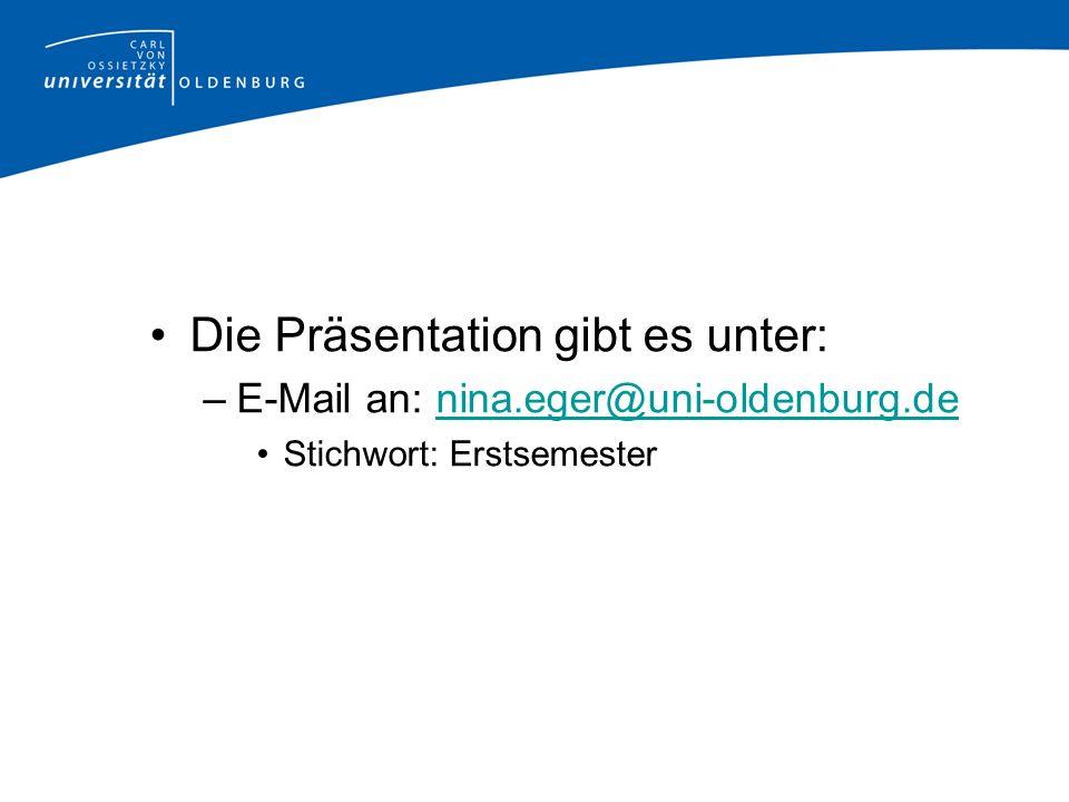 Die Präsentation gibt es unter: –E-Mail an: nina.eger@uni-oldenburg.denina.eger@uni-oldenburg.de Stichwort: Erstsemester