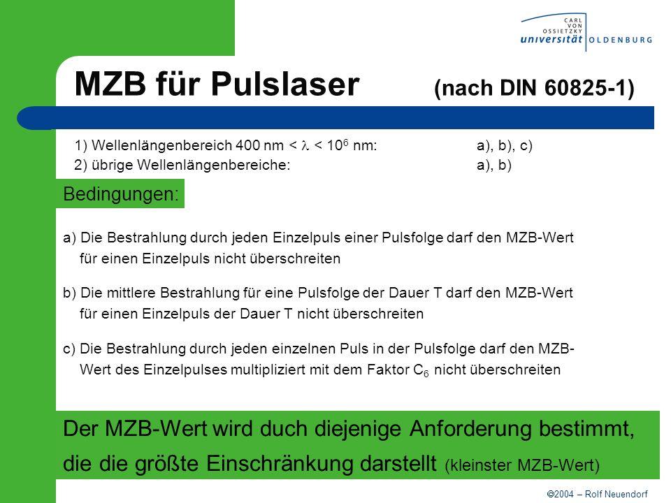 2004 – Rolf Neuendorf Fallbeispiel: Blick in den direkten Strahl Laserart:Nd:YAG-LaserWellenlänge: = 1064 nm Pulsdauer: t P = 1 msPulsfrequenz:f P = 20 Hz 1.) Einschätzung der Einwirkdauer => kein Lidschlußreflex: geschätzte Einwirkdauer T=10s 2.) Berechnung der Gesamtanzahl der Pulse über die Einwirkdauer => N = T x f P = 10 s x 20 Hz = 200 3.) Abfrage der Bedingungen Wellenlängenbereich 400 nm a), b), c) a) H Einzelimpuls MZB Einzelpuls = 90 · t 0,75 · C 6 ·C 7 J/m 2 = 90·0,001 0,75 ·1 ·1 J/m 2 = 0,506 J/m 2 b) H mittel MZB mittel = 1/N · 90·t 0,75 ·C 6 ·C 7 J/m 2 = 1/200 ·90 ·10 0,75 ·1 ·1 J/m 2 = 2,530 J/m 2 c) H Folge MZB Folge = MZB Einzelimpuls · C 5 = 0,506 (200) -1/4 J/m 2 = 0,135 J/m 2 => MZB = 0,135 J/m2