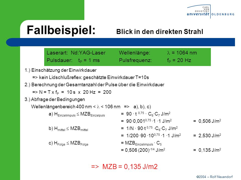 2004 – Rolf Neuendorf Berechnung der Schutzstufe (cw) Laserdaten Laserart / Wellenlänge Strahl- leistung P Strahl- fläche Parameter Wellenlängen bereich BestrahlungsstärkeWellenlänge E = P/A Schutzstufe Tabelle