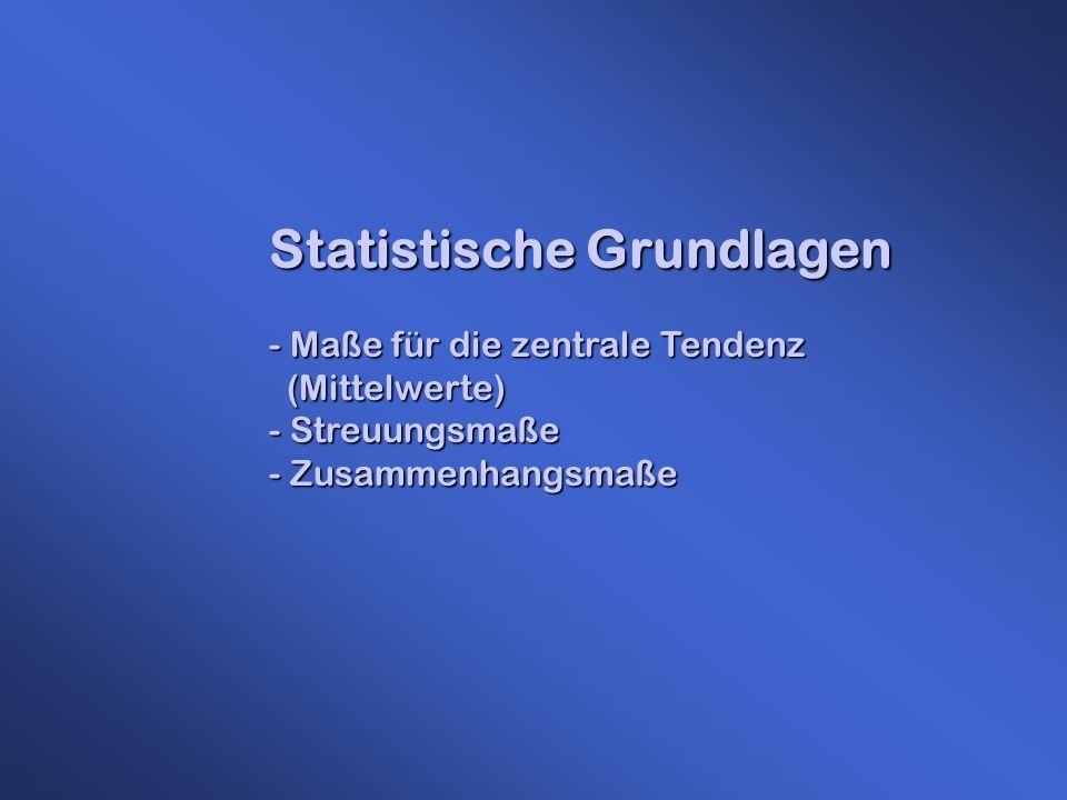 Statistische Grundlagen - Maße für die zentrale Tendenz (Mittelwerte) (Mittelwerte) - Streuungsmaße - Zusammenhangsmaße
