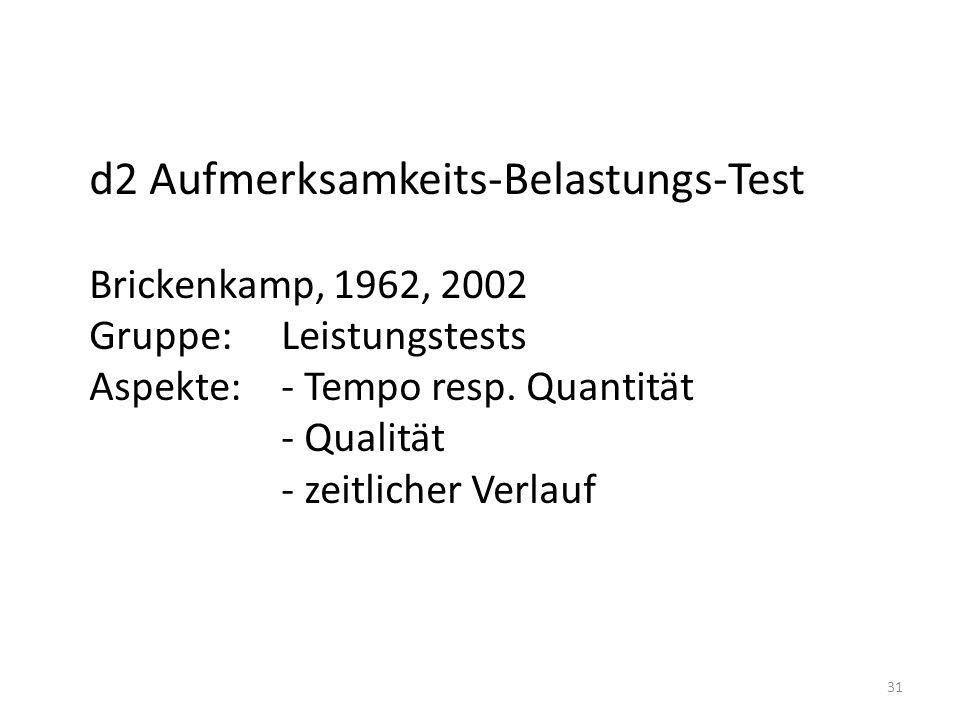 31 d2 Aufmerksamkeits-Belastungs-Test Brickenkamp, 1962, 2002 Gruppe: Leistungstests Aspekte:- Tempo resp. Quantität - Qualität - zeitlicher Verlauf