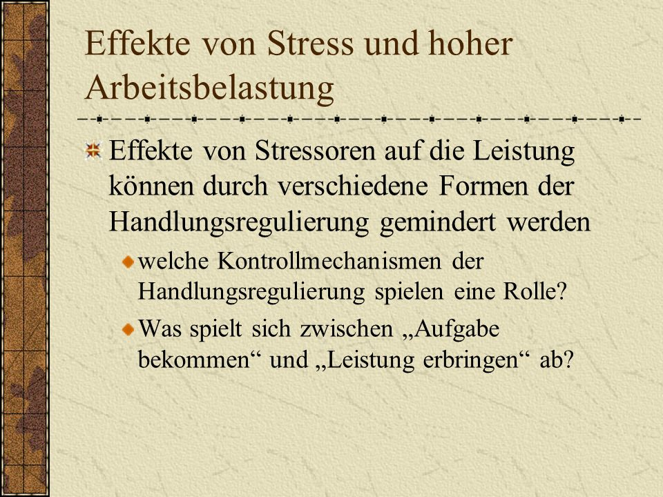 Effekte von Stress und hoher Arbeitsbelastung Effekte von Stressoren auf die Leistung können durch verschiedene Formen der Handlungsregulierung gemindert werden welche Kontrollmechanismen der Handlungsregulierung spielen eine Rolle.