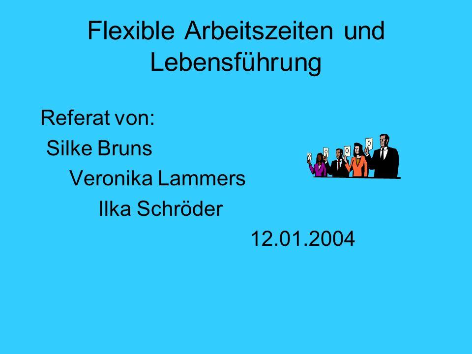 Flexible Arbeitszeiten und Lebensführung Referat von: Silke Bruns Veronika Lammers Ilka Schröder 12.01.2004