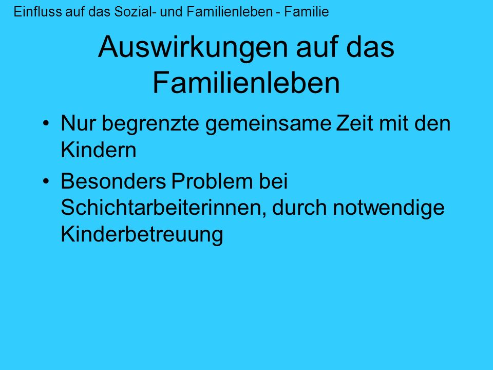 Auswirkungen auf das Familienleben Nur begrenzte gemeinsame Zeit mit den Kindern Besonders Problem bei Schichtarbeiterinnen, durch notwendige Kinderbe