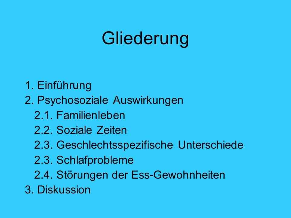 Gliederung 1. Einführung 2. Psychosoziale Auswirkungen 2.1. Familienleben 2.2. Soziale Zeiten 2.3. Geschlechtsspezifische Unterschiede 2.3. Schlafprob
