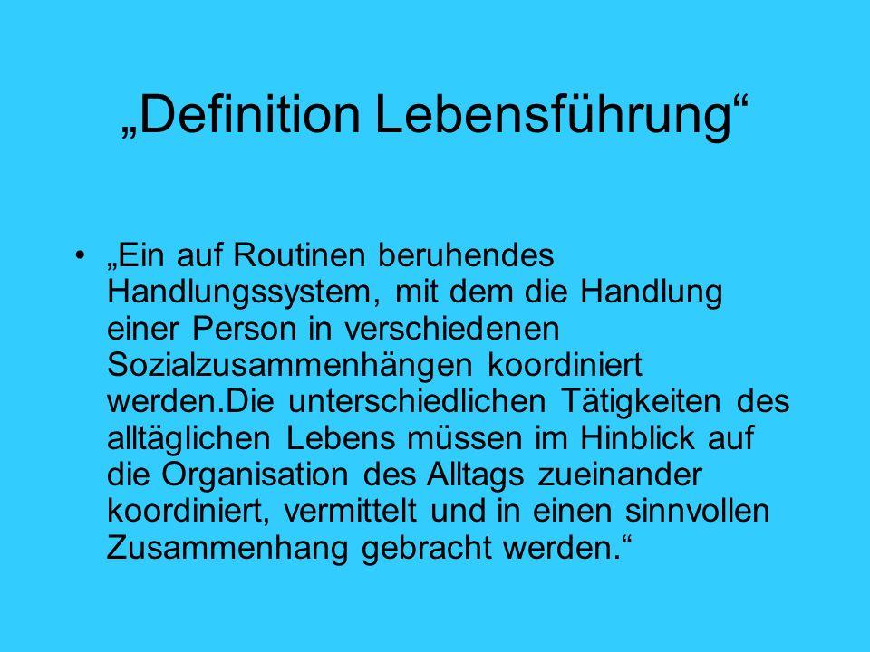 Definition Lebensführung Ein auf Routinen beruhendes Handlungssystem, mit dem die Handlung einer Person in verschiedenen Sozialzusammenhängen koordini