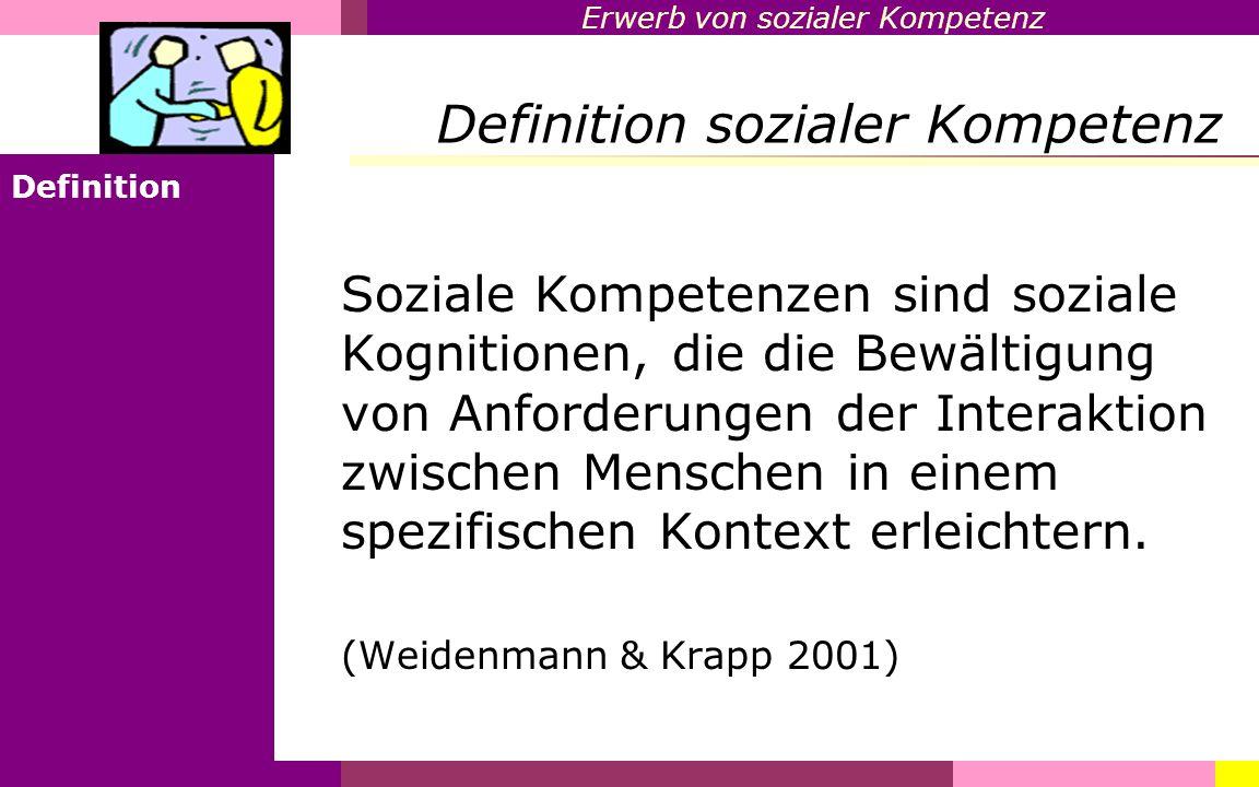 Erwerb von sozialer Kompetenz Definition sozialer Kompetenz Definition Soziale Kompetenzen sind soziale Kognitionen, die die Bewältigung von Anforderu