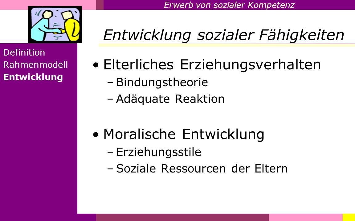 Erwerb von sozialer Kompetenz Entwicklung sozialer Fähigkeiten Definition Rahmenmodell Entwicklung Elterliches Erziehungsverhalten –Bindungstheorie –A