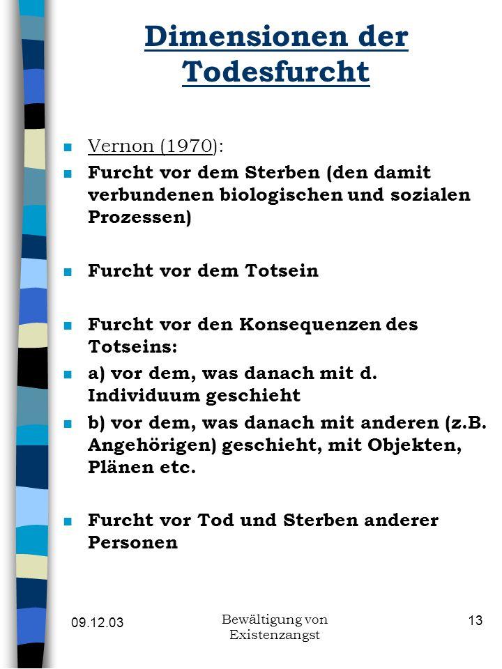 09.12.03 Bewältigung von Existenzangst 13 Dimensionen der Todesfurcht n Vernon (1970): n Furcht vor dem Sterben (den damit verbundenen biologischen un