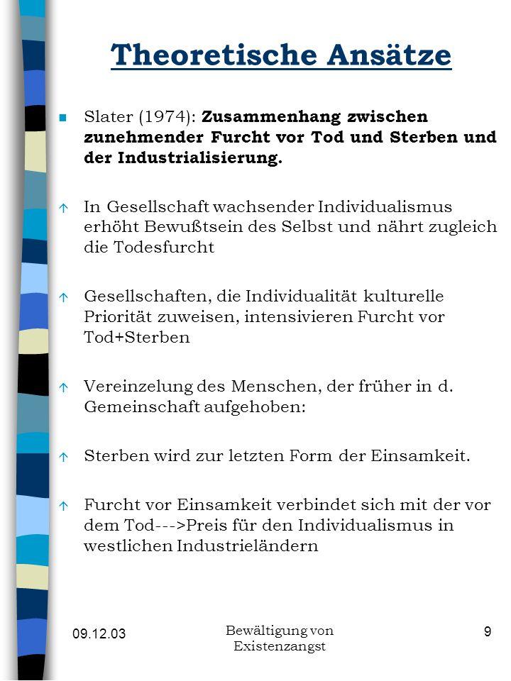 09.12.03 Bewältigung von Existenzangst 9 Theoretische Ansätze n Slater (1974): Zusammenhang zwischen zunehmender Furcht vor Tod und Sterben und der In