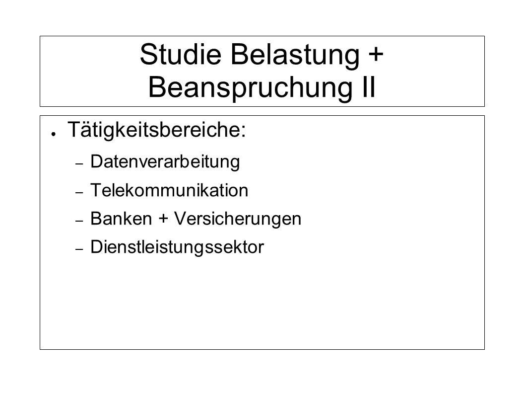 Studie Belastung + Beanspruchung II Tätigkeitsbereiche: – Datenverarbeitung – Telekommunikation – Banken + Versicherungen – Dienstleistungssektor