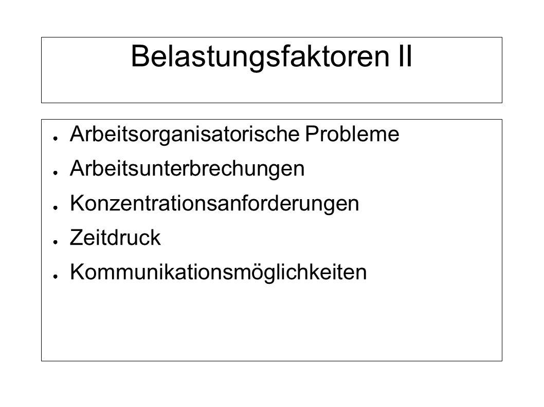 Belastungsfaktoren II Arbeitsorganisatorische Probleme Arbeitsunterbrechungen Konzentrationsanforderungen Zeitdruck Kommunikationsmöglichkeiten