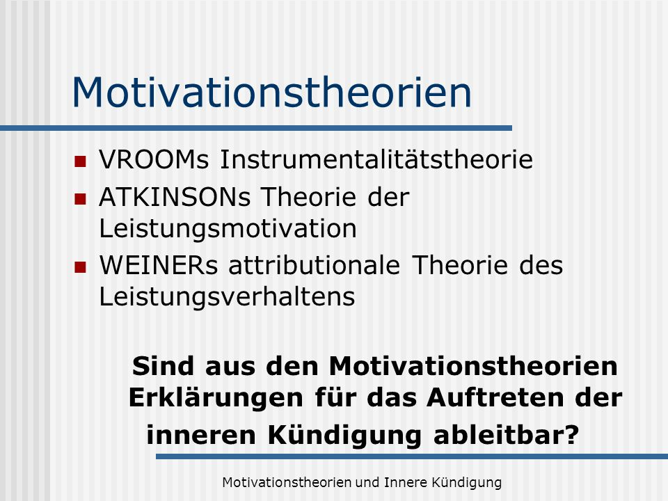 Motivationstheorien und Innere Kündigung Motivationstheorien VROOMs Instrumentalitätstheorie ATKINSONs Theorie der Leistungsmotivation WEINERs attribu