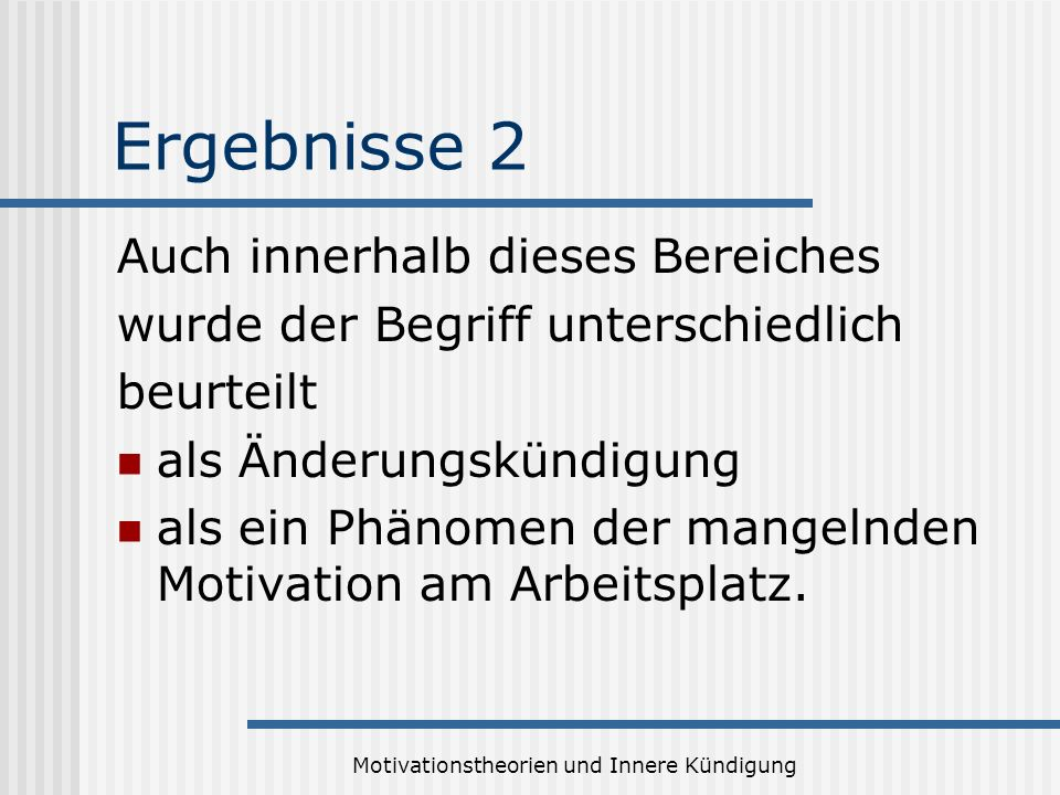 Motivationstheorien und Innere Kündigung Ergebnisse 2 Auch innerhalb dieses Bereiches wurde der Begriff unterschiedlich beurteilt als Änderungskündigung als ein Phänomen der mangelnden Motivation am Arbeitsplatz.