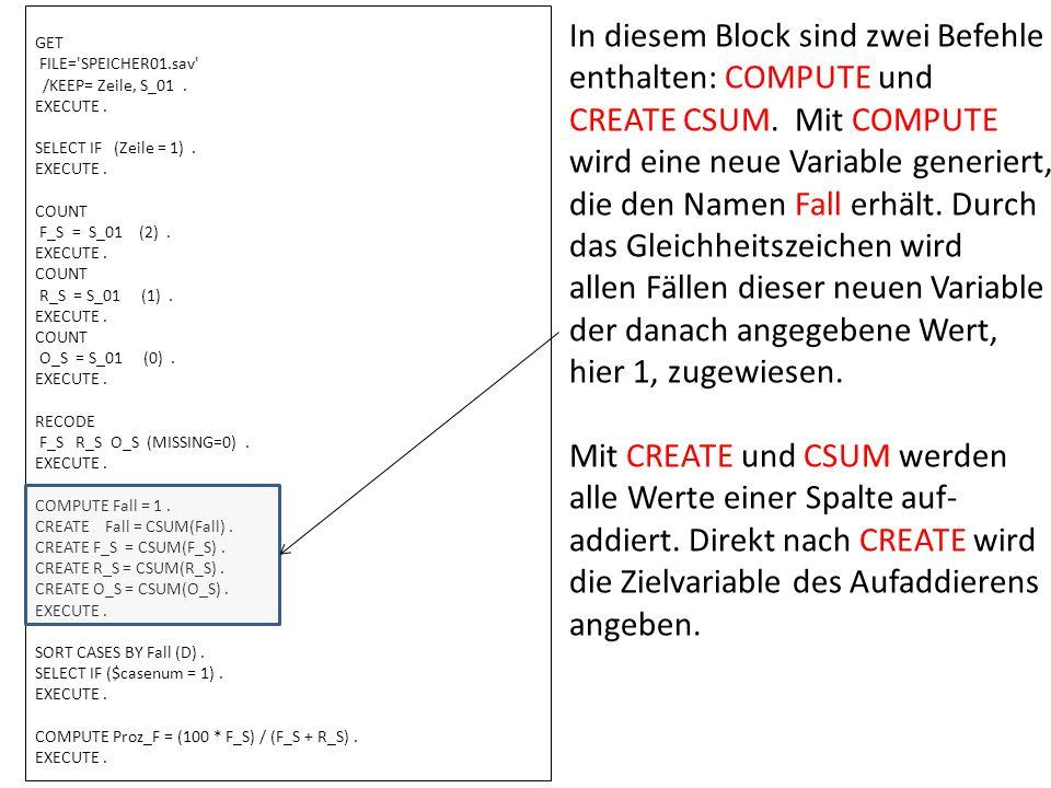 GET FILE='SPEICHER01.sav' /KEEP= Zeile, S_01. EXECUTE. SELECT IF (Zeile = 1). EXECUTE. COUNT F_S = S_01 (2). EXECUTE. COUNT R_S = S_01 (1). EXECUTE. C