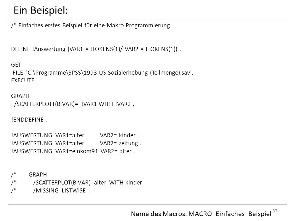 37 /* Einfaches erstes Beispiel für eine Makro-Programmierung DEFINE !Auswertung (VAR1 = !TOKENS(1)/ VAR2 = !TOKENS(1)). GET FILE='C:\Programme\SPSS\1
