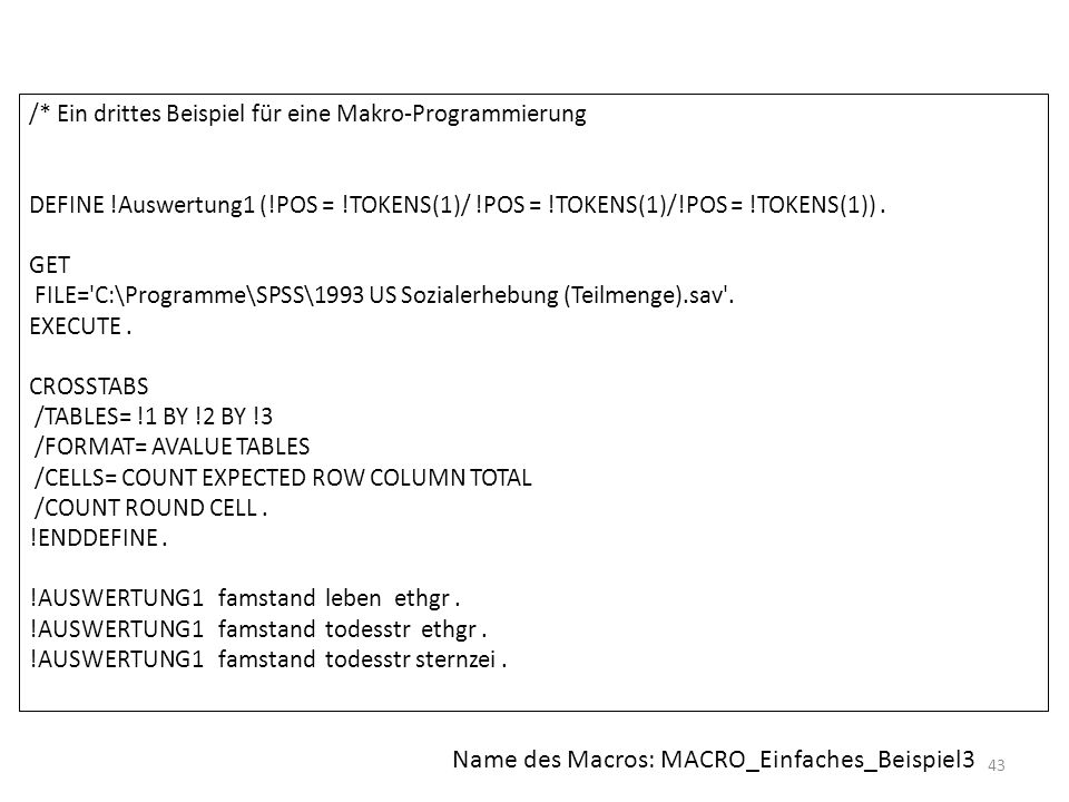 43 /* Ein drittes Beispiel für eine Makro-Programmierung DEFINE !Auswertung1 (!POS = !TOKENS(1)/ !POS = !TOKENS(1)/!POS = !TOKENS(1)). GET FILE='C:\Pr