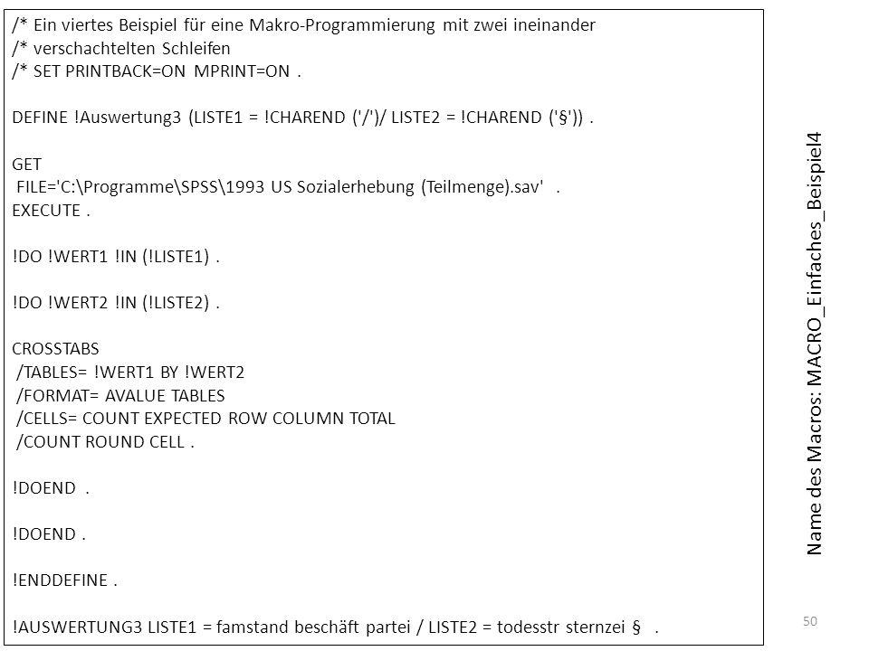 50 /* Ein viertes Beispiel für eine Makro-Programmierung mit zwei ineinander /* verschachtelten Schleifen /* SET PRINTBACK=ON MPRINT=ON. DEFINE !Auswe