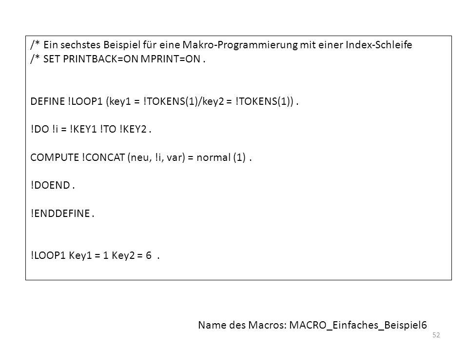 52 /* Ein sechstes Beispiel für eine Makro-Programmierung mit einer Index-Schleife /* SET PRINTBACK=ON MPRINT=ON. DEFINE !LOOP1 (key1 = !TOKENS(1)/key