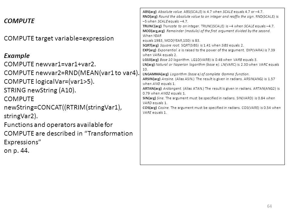 64 COMPUTE COMPUTE target variable=expression Example COMPUTE newvar1=var1+var2. COMPUTE newvar2=RND(MEAN(var1 to var4). COMPUTE logicalVar=(var1>5).