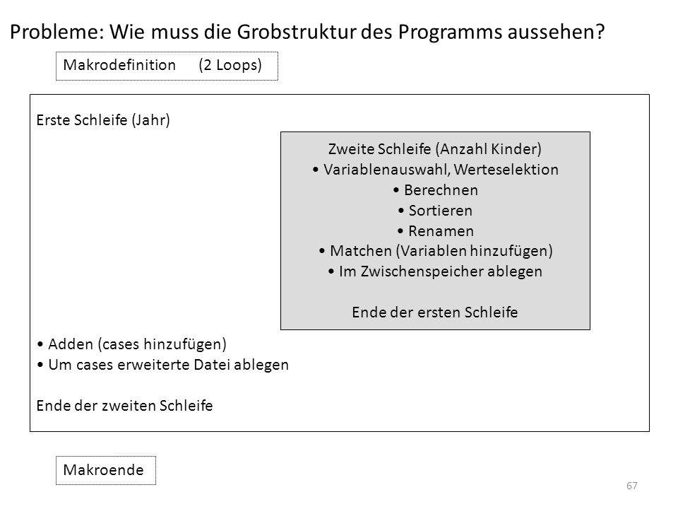67 Probleme: Wie muss die Grobstruktur des Programms aussehen? Makrodefinition(2 Loops) Zweite Schleife (Anzahl Kinder) Variablenauswahl, Werteselekti