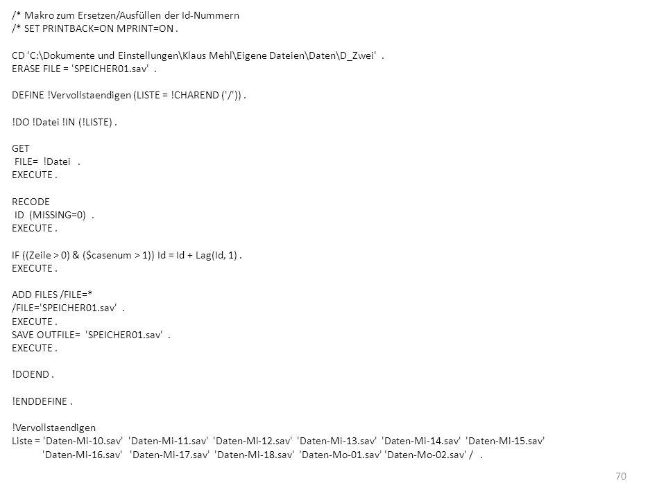 70 /* Makro zum Ersetzen/Ausfüllen der Id-Nummern /* SET PRINTBACK=ON MPRINT=ON. CD 'C:\Dokumente und Einstellungen\Klaus Mehl\Eigene Dateien\Daten\D_