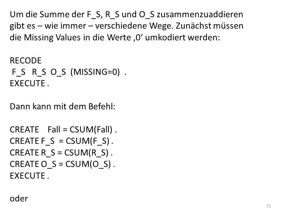 73 Um die Summe der F_S, R_S und O_S zusammenzuaddieren gibt es – wie immer – verschiedene Wege. Zunächst müssen die Missing Values in die Werte 0 umk