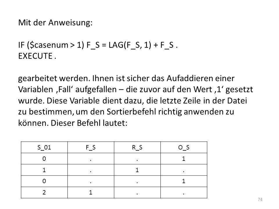 74 S_01F_SR_SO_S 0..1 1.1. 0..1 21.. Mit der Anweisung: IF ($casenum > 1) F_S = LAG(F_S, 1) + F_S. EXECUTE. gearbeitet werden. Ihnen ist sicher das Au